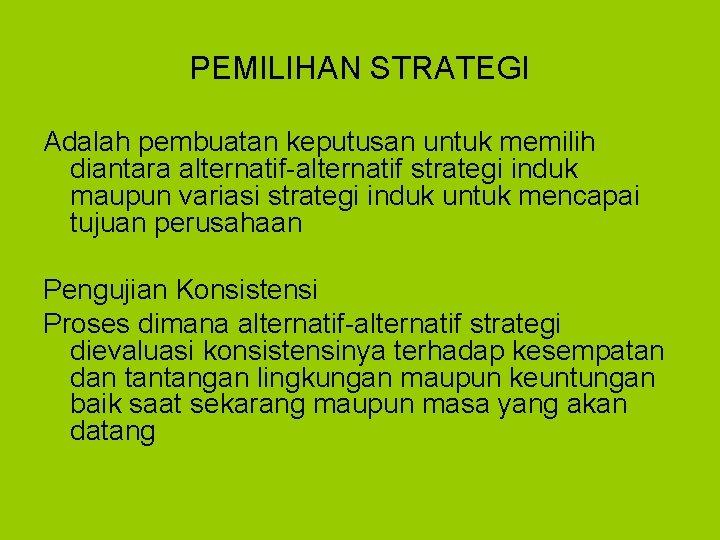 PEMILIHAN STRATEGI Adalah pembuatan keputusan untuk memilih diantara alternatif-alternatif strategi induk maupun variasi strategi