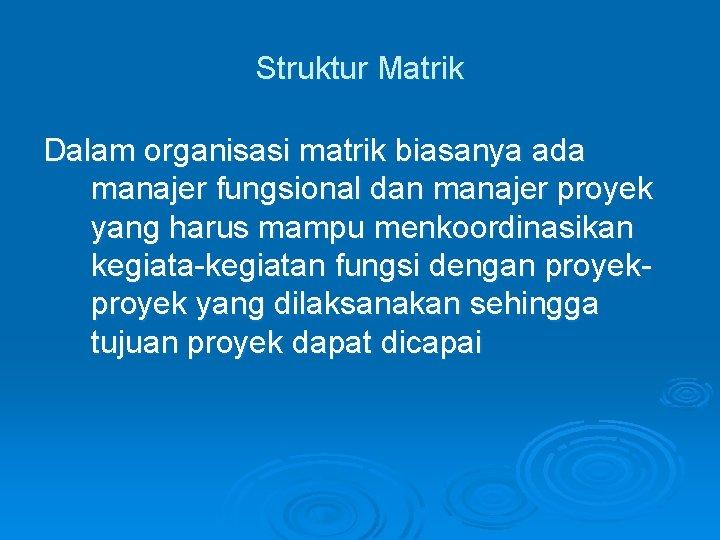 Struktur Matrik Dalam organisasi matrik biasanya ada manajer fungsional dan manajer proyek yang harus