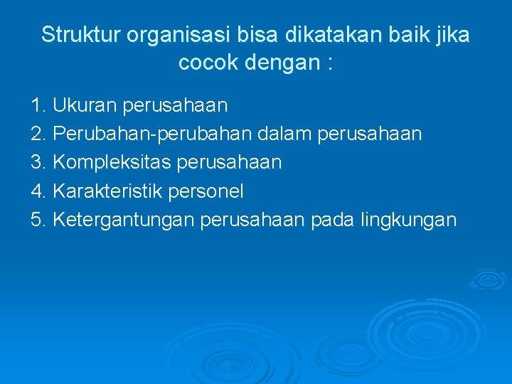 Struktur organisasi bisa dikatakan baik jika cocok dengan : 1. Ukuran perusahaan 2. Perubahan-perubahan