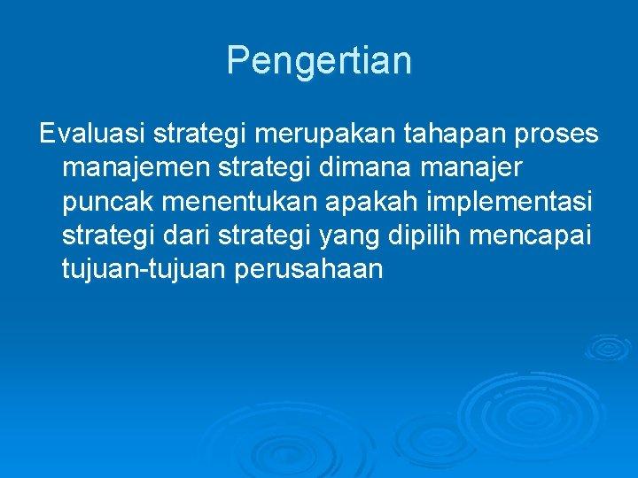 Pengertian Evaluasi strategi merupakan tahapan proses manajemen strategi dimanajer puncak menentukan apakah implementasi strategi