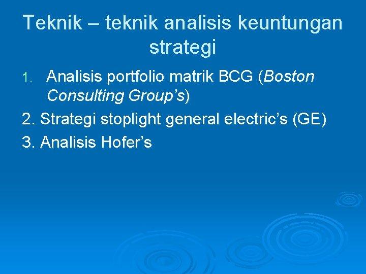 Teknik – teknik analisis keuntungan strategi Analisis portfolio matrik BCG (Boston Consulting Group's) 2.