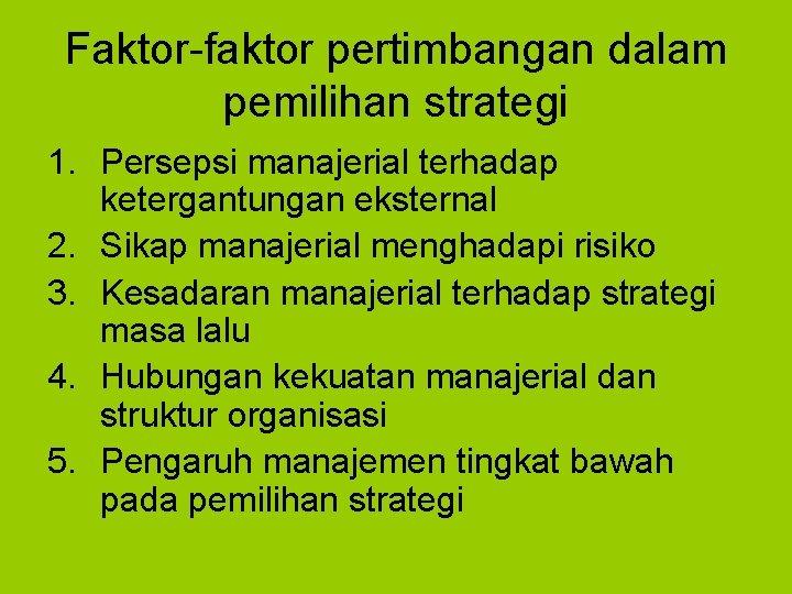 Faktor-faktor pertimbangan dalam pemilihan strategi 1. Persepsi manajerial terhadap ketergantungan eksternal 2. Sikap manajerial