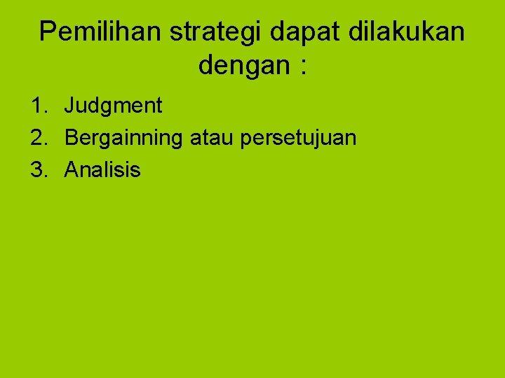 Pemilihan strategi dapat dilakukan dengan : 1. Judgment 2. Bergainning atau persetujuan 3. Analisis