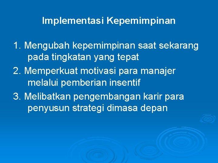 Implementasi Kepemimpinan 1. Mengubah kepemimpinan saat sekarang pada tingkatan yang tepat 2. Memperkuat motivasi