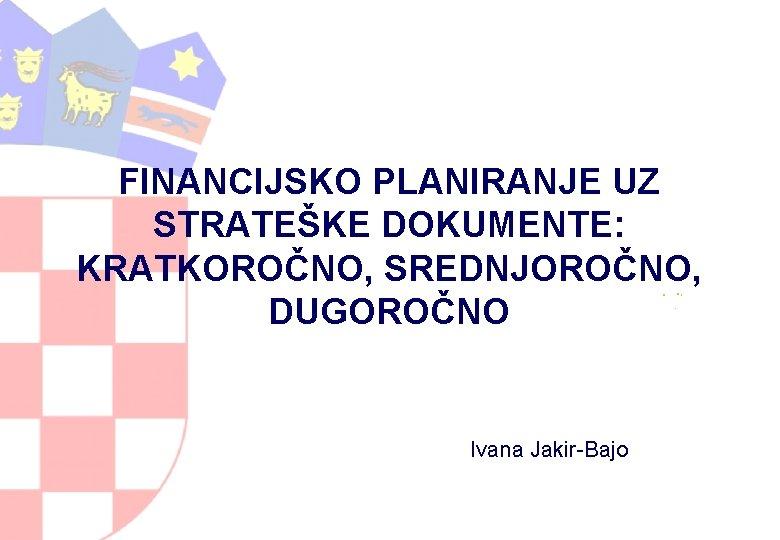 FINANCIJSKO PLANIRANJE UZ STRATEŠKE DOKUMENTE: KRATKOROČNO, SREDNJOROČNO, DUGOROČNO Ivana Jakir-Bajo