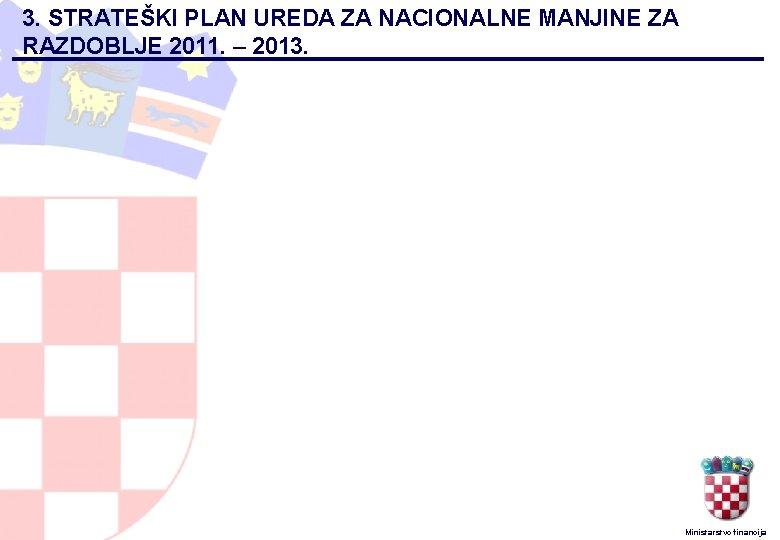 3. STRATEŠKI PLAN UREDA ZA NACIONALNE MANJINE ZA RAZDOBLJE 2011. – 2013. Ministarstvo financija