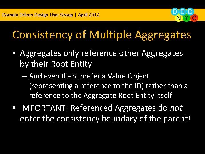 Domain Driven Design User Group | April 2012 Consistency of Multiple Aggregates • Aggregates
