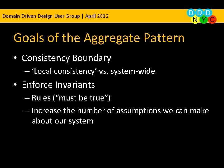 Domain Driven Design User Group | April 2012 Goals of the Aggregate Pattern •