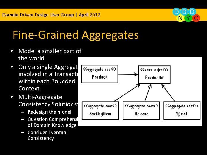 Domain Driven Design User Group | April 2012 Fine-Grained Aggregates • Model a smaller