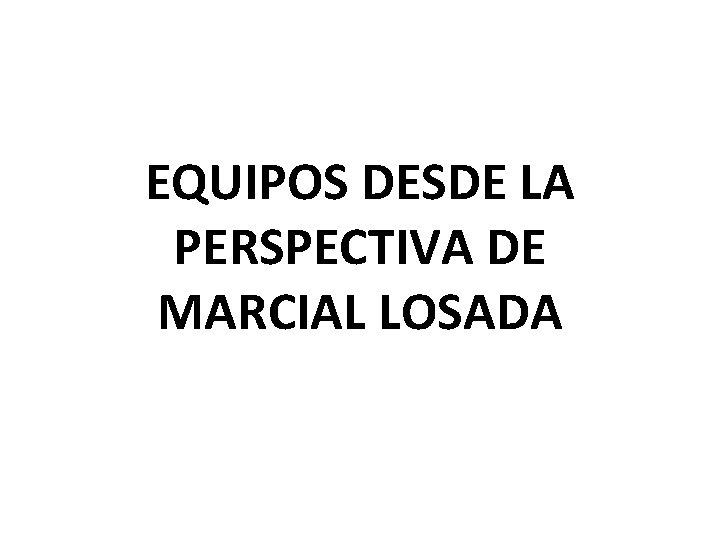 EQUIPOS DESDE LA PERSPECTIVA DE MARCIAL LOSADA