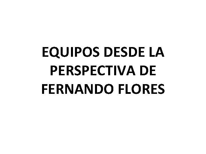 EQUIPOS DESDE LA PERSPECTIVA DE FERNANDO FLORES