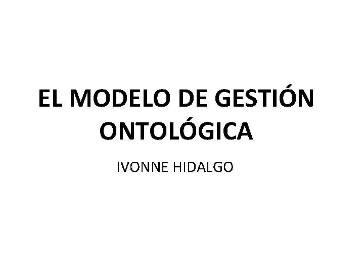 EL MODELO DE GESTIÓN ONTOLÓGICA IVONNE HIDALGO