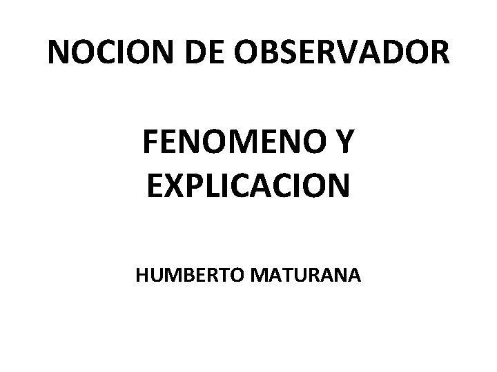 NOCION DE OBSERVADOR FENOMENO Y EXPLICACION HUMBERTO MATURANA