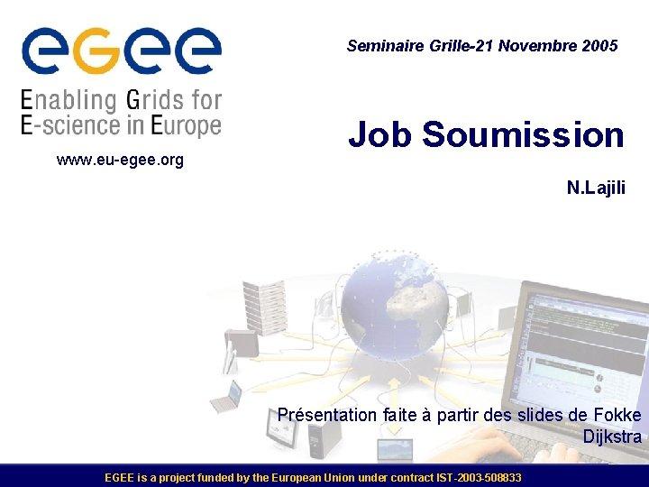 Seminaire Grille-21 Novembre 2005 www. eu-egee. org Job Soumission N. Lajili Présentation faite à