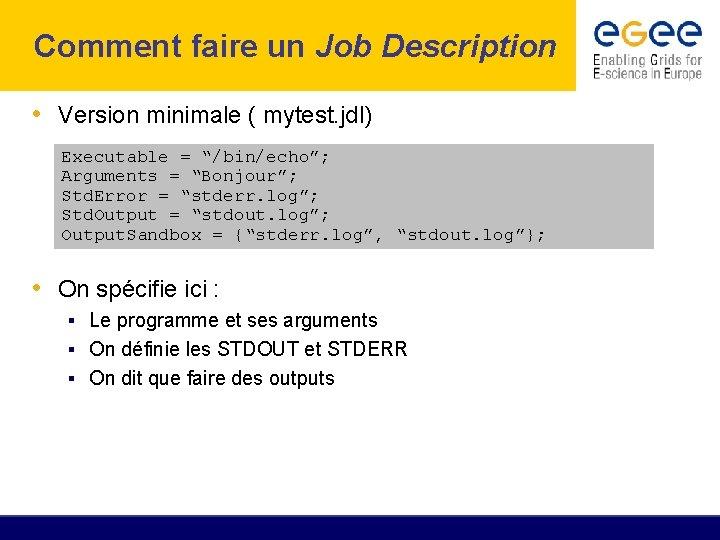"""Comment faire un Job Description • Version minimale ( mytest. jdl) Executable = """"/bin/echo"""";"""