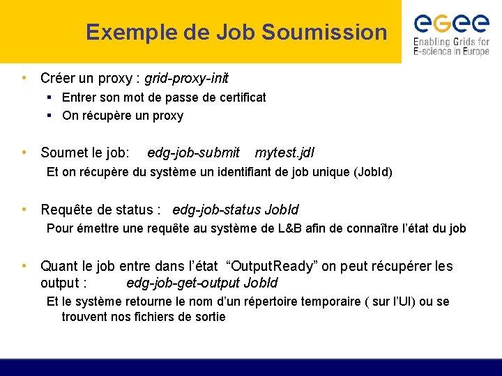 Exemple de Job Soumission • Créer un proxy : grid-proxy-init Entrer son mot de