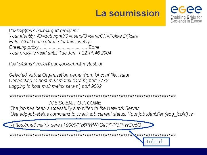 La soumission [fokke@mu 7 hello]$ grid-proxy-init Your identity: /O=dutchgrid/O=users/O=sara/CN=Fokke Dijkstra Enter GRID pass phrase