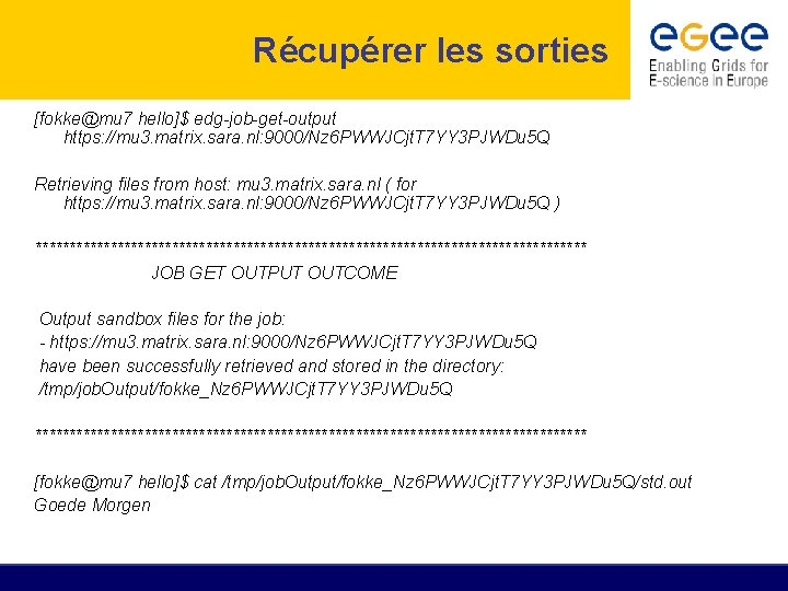 Récupérer les sorties [fokke@mu 7 hello]$ edg-job-get-output https: //mu 3. matrix. sara. nl: 9000/Nz
