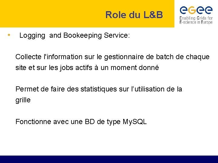Role du L&B • Logging and Bookeeping Service: Collecte l'information sur le gestionnaire de