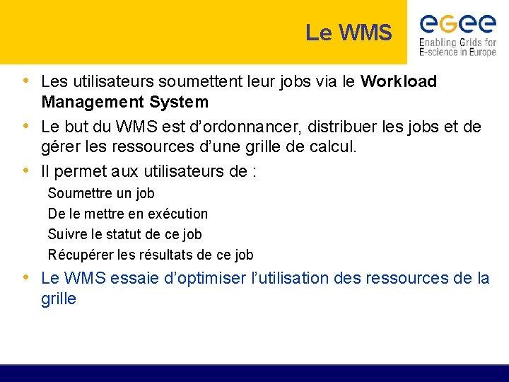 Le WMS • Les utilisateurs soumettent leur jobs via le Workload Management System •