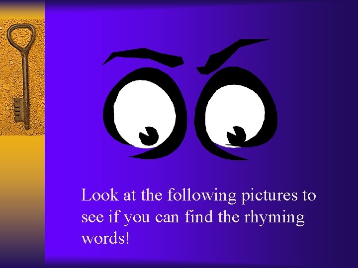 Look at the following pictures to see if you can find the rhyming words!