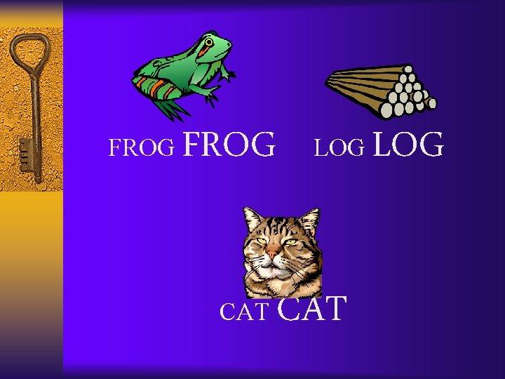 FROG CAT LOG CAT LOG