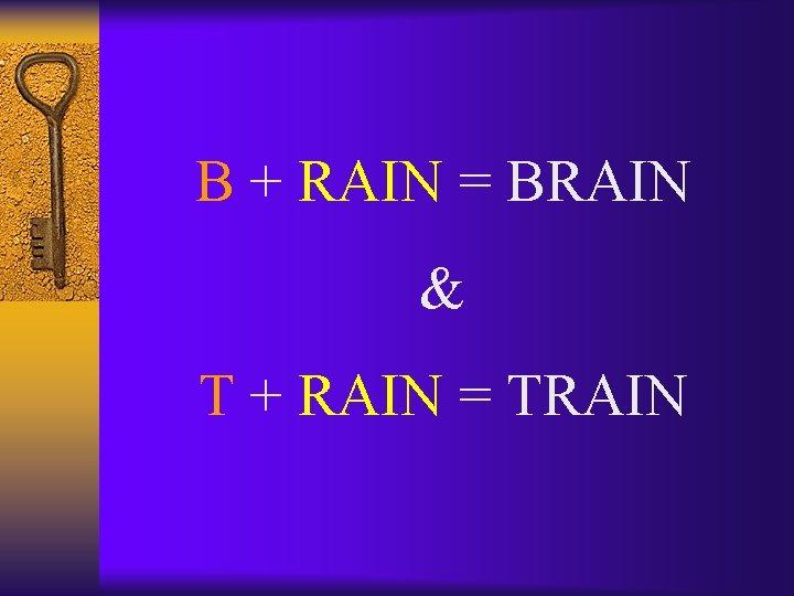 B + RAIN = BRAIN & T + RAIN = TRAIN