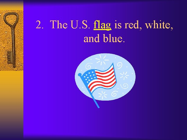 2. The U. S. flag is red, white, and blue.