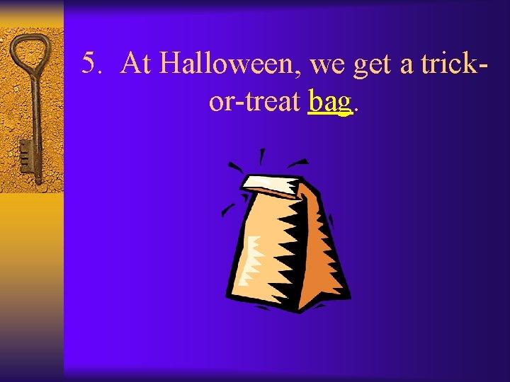 5. At Halloween, we get a trickor-treat bag.