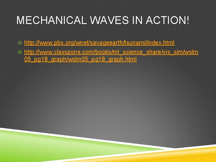 MECHANICAL WAVES IN ACTION! http: //www. pbs. org/wnet/savageearth/tsunami/index. html http: //www. classzone. com/books/ml_science_share/vis_sim/wslm 05_pg