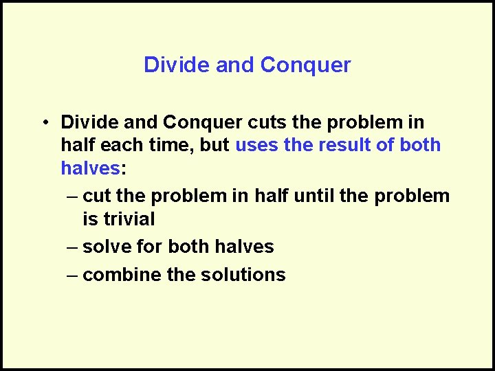 Divide and Conquer • Divide and Conquer cuts the problem in half each time,