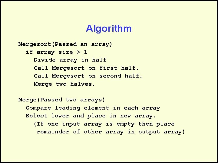 Algorithm Mergesort(Passed an array) if array size > 1 Divide array in half Call
