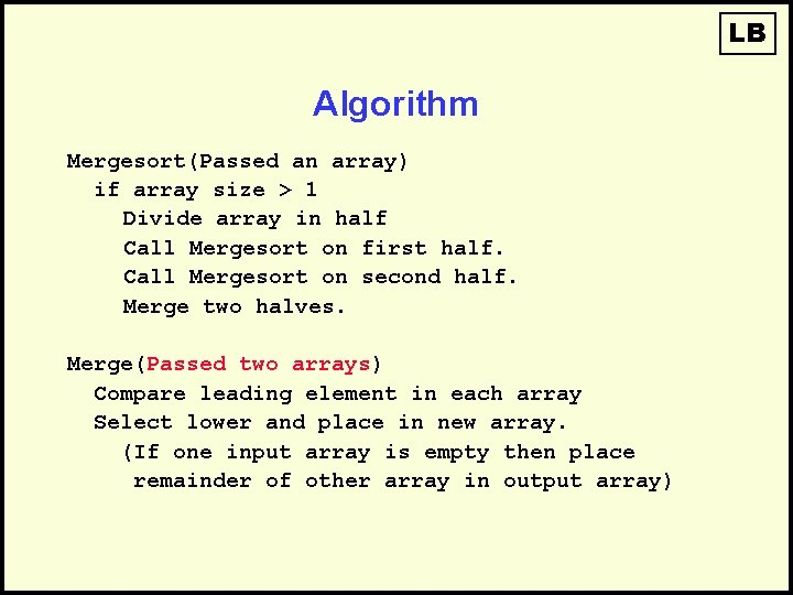 LB Algorithm Mergesort(Passed an array) if array size > 1 Divide array in half