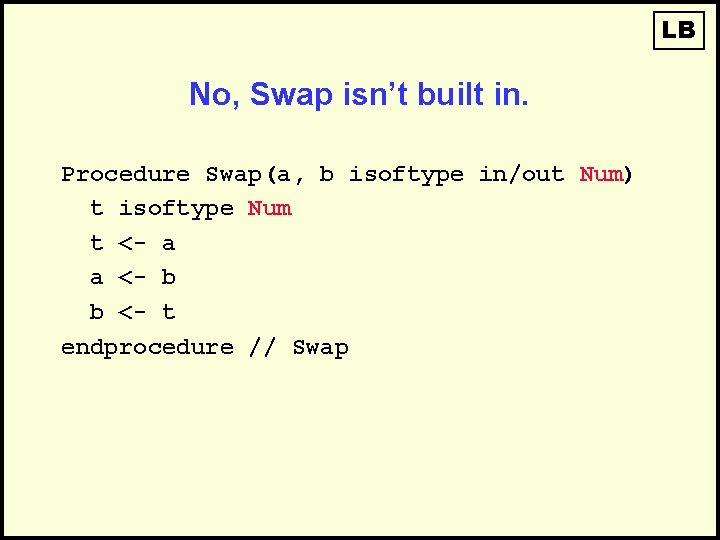 LB No, Swap isn't built in. Procedure Swap(a, b isoftype in/out Num) t isoftype