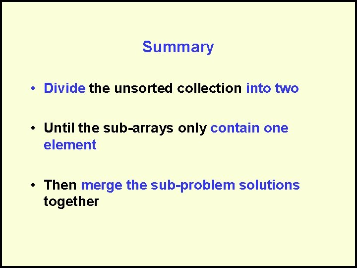 Summary • Divide the unsorted collection into two • Until the sub-arrays only contain