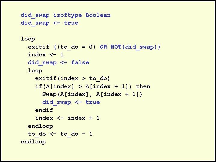 did_swap isoftype Boolean did_swap <- true loop exitif ((to_do = 0) OR NOT(did_swap)) index