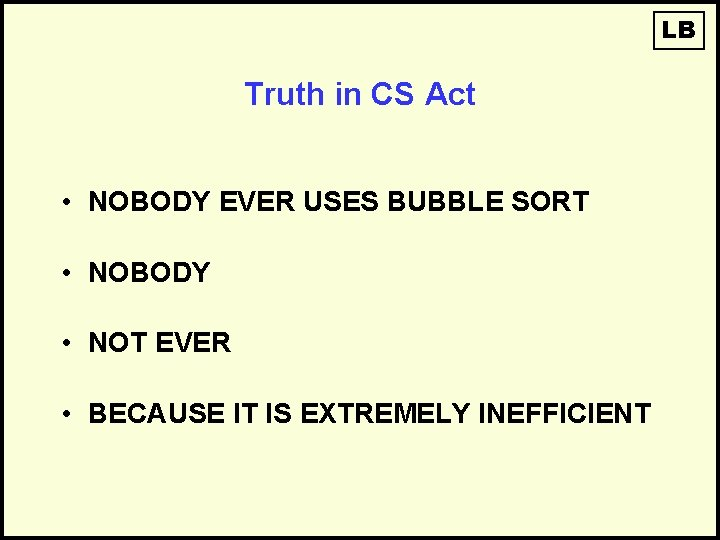 LB Truth in CS Act • NOBODY EVER USES BUBBLE SORT • NOBODY •