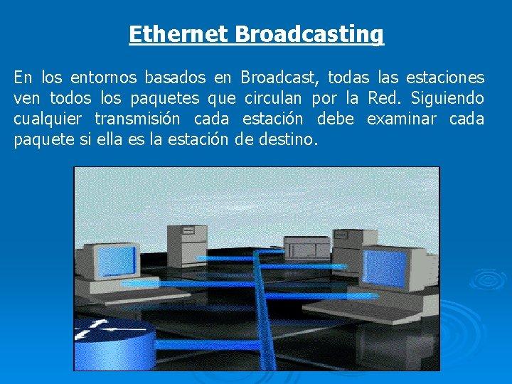 Ethernet Broadcasting En los entornos basados en Broadcast, todas las estaciones ven todos los