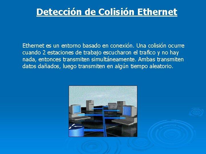 Detección de Colisión Ethernet es un entorno basado en conexión. Una colisión ocurre cuando