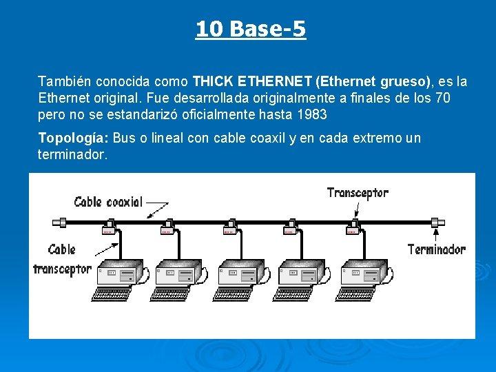 10 Base-5 También conocida como THICK ETHERNET (Ethernet grueso), es la Ethernet original. Fue