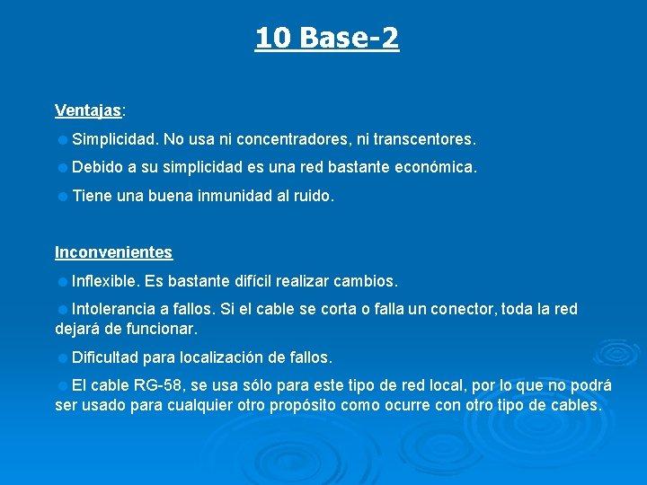 10 Base-2 Ventajas: =Simplicidad. No usa ni concentradores, ni transcentores. =Debido a su simplicidad