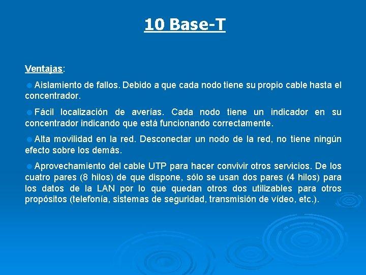 10 Base-T Ventajas: =Aislamiento de fallos. Debido a que cada nodo tiene su propio