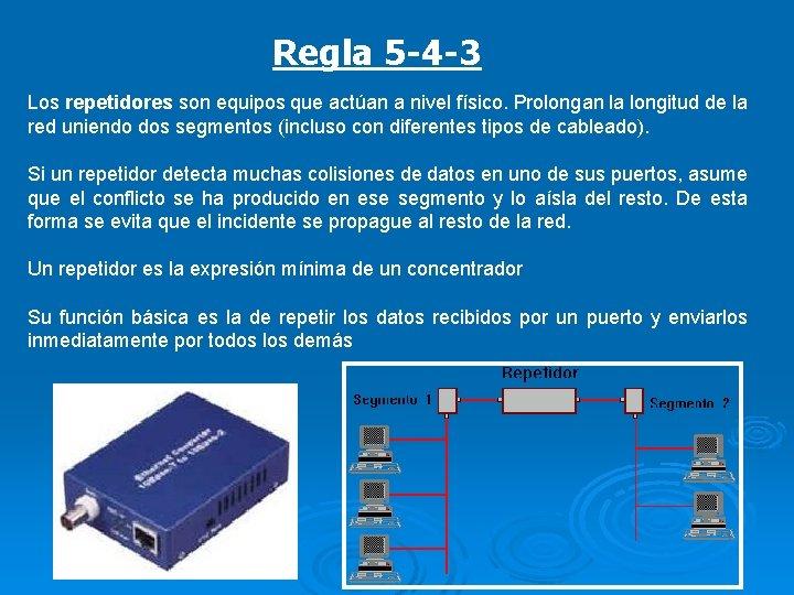 Regla 5 -4 -3 Los repetidores son equipos que actúan a nivel físico. Prolongan