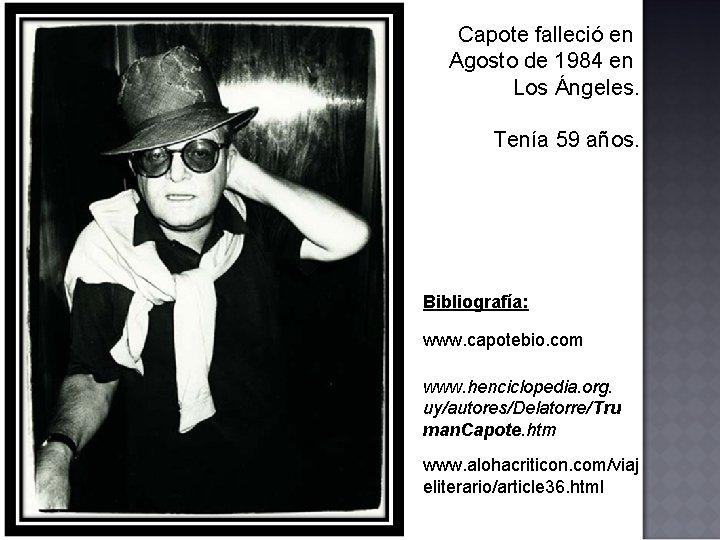 Capote falleció en Agosto de 1984 en Los Ángeles. Tenía 59 años. Bibliografía: www.