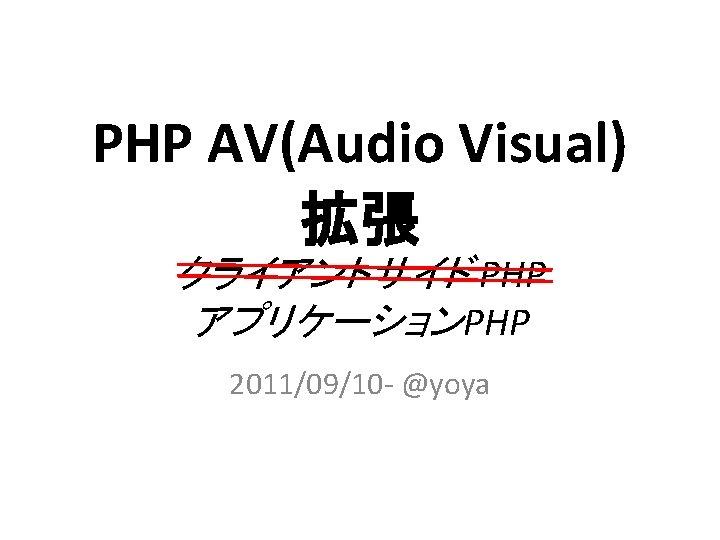 PHP AV(Audio Visual) 拡張 クライアントサイド PHP アプリケーションPHP 2011/09/10 - @yoya