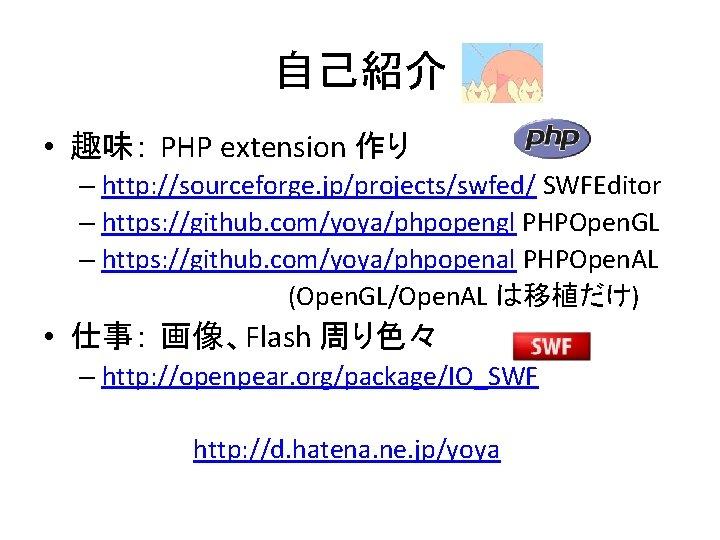 自己紹介 • 趣味: PHP extension 作り – http: //sourceforge. jp/projects/swfed/ SWFEditor – https: //github.