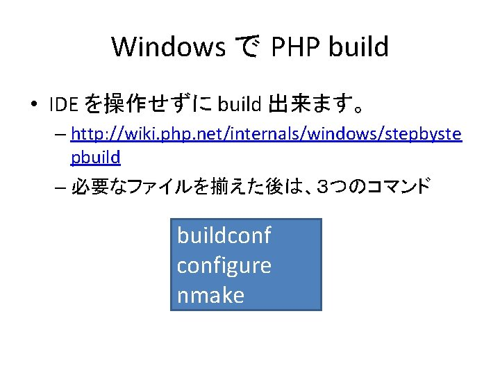 Windows で PHP build • IDE を操作せずに build 出来ます。 – http: //wiki. php. net/internals/windows/stepbyste