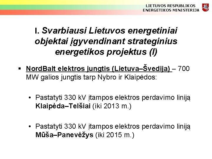 LIETUVOS RESPUBLIKOS ENERGETIKOS MINISTERIJA I. Svarbiausi Lietuvos energetiniai objektai įgyvendinant strateginius energetikos projektus (I)