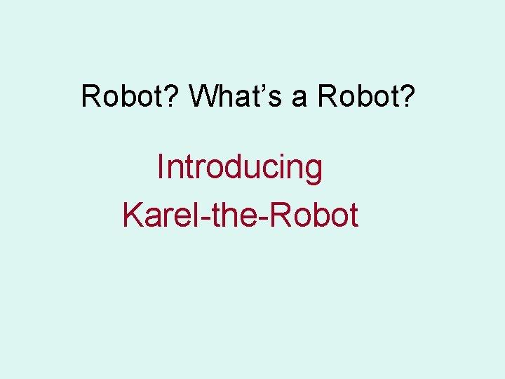 Robot? What's a Robot? Introducing Karel-the-Robot