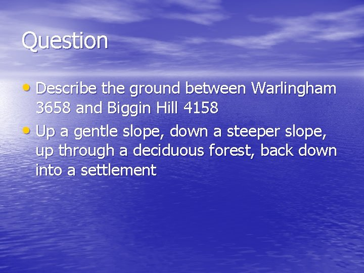 Question • Describe the ground between Warlingham 3658 and Biggin Hill 4158 • Up